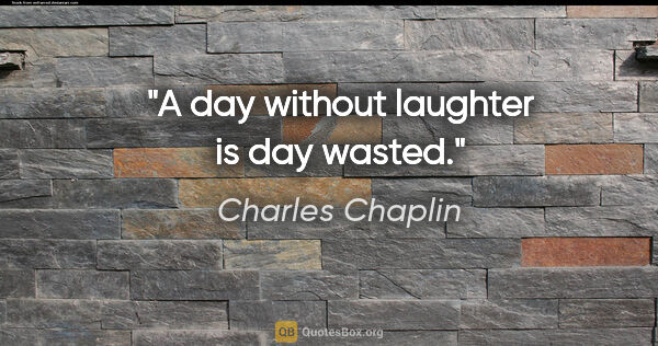 "Charles Chaplin Zitat: ""A day without laughter is day wasted."""
