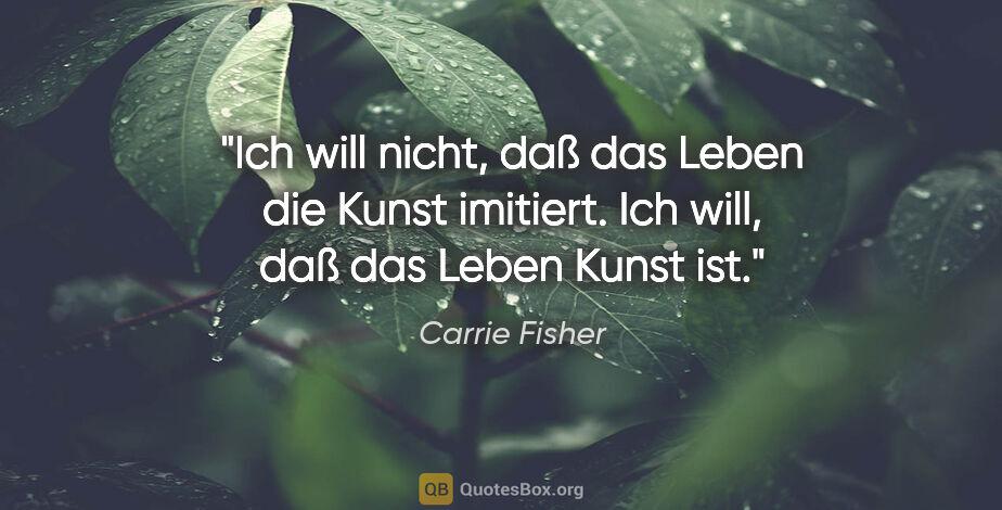 """Carrie Fisher Zitat: """"Ich will nicht, daß das Leben die Kunst imitiert. Ich will,..."""""""