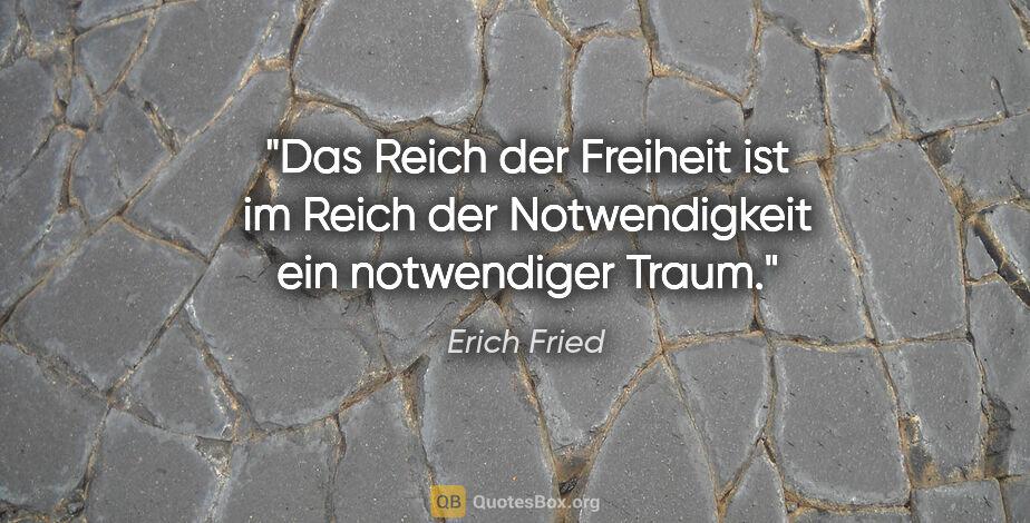 """Erich Fried Zitat: """"Das Reich der Freiheit ist im Reich der Notwendigkeit ein..."""""""