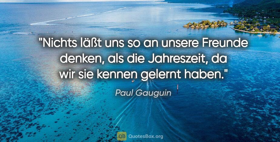 "Paul Gauguin Zitat: ""Nichts läßt uns so an unsere Freunde denken, als die..."""