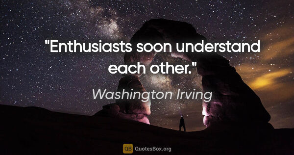 "Washington Irving Zitat: ""Enthusiasts soon understand each other."""