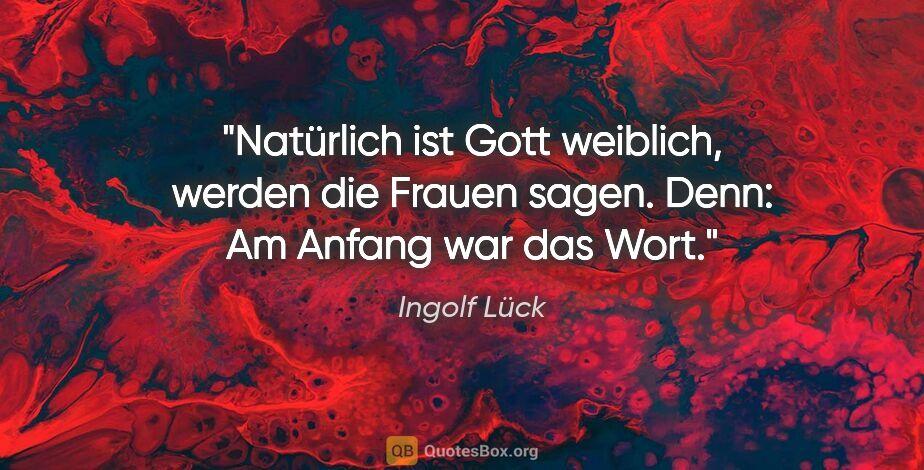 """Ingolf Lück Zitat: """"Natürlich ist Gott weiblich, werden die Frauen sagen. Denn: Am..."""""""