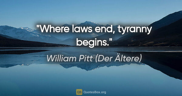 "William Pitt (Der Ältere) Zitat: ""Where laws end, tyranny begins."""