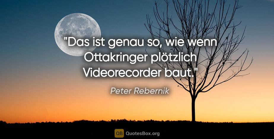 """Peter Rebernik Zitat: """"Das ist genau so, wie wenn Ottakringer plötzlich Videorecorder..."""""""