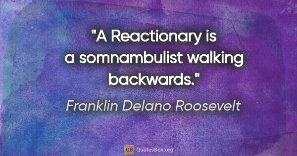 "Franklin Delano Roosevelt Zitat: ""A Reactionary is a somnambulist walking backwards."""