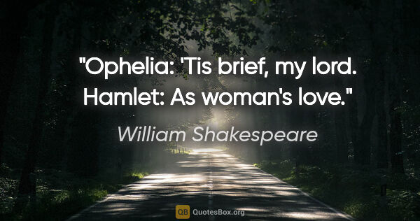 "William Shakespeare Zitat: ""Ophelia: 'Tis brief, my lord. Hamlet: As woman's love."""