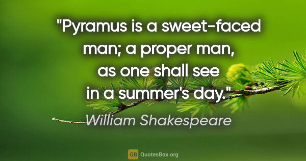 "William Shakespeare Zitat: ""Pyramus is a sweet-faced man; a proper man, as one shall see..."""
