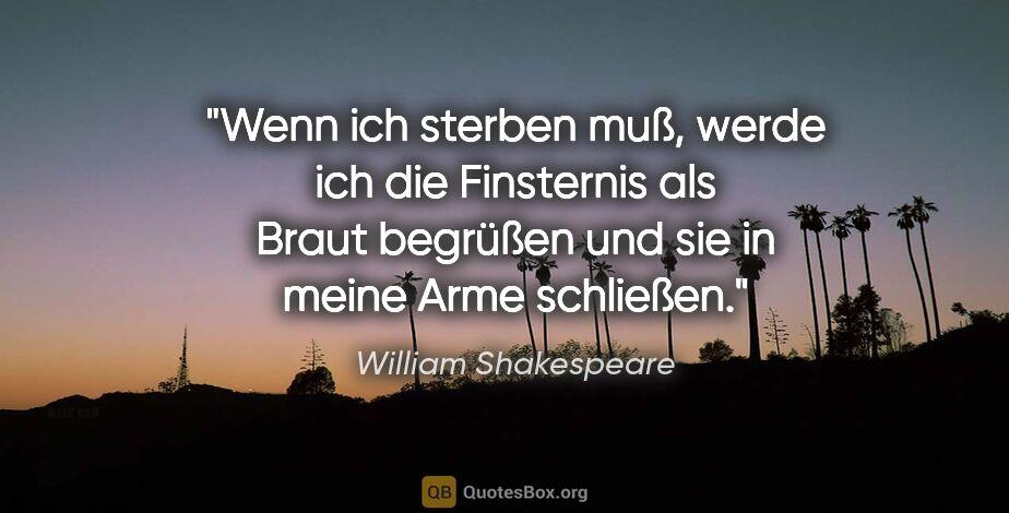 """William Shakespeare Zitat: """"Wenn ich sterben muß, werde ich die Finsternis als Braut..."""""""