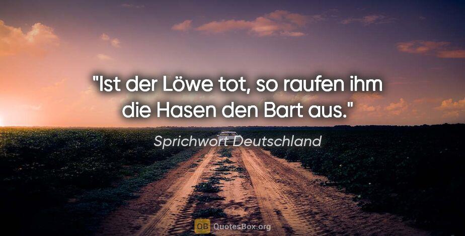 """Sprichwort Deutschland Zitat: """"Ist der Löwe tot, so raufen ihm die Hasen den Bart aus."""""""