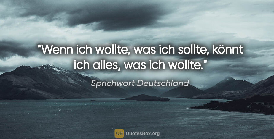 """Sprichwort Deutschland Zitat: """"Wenn ich wollte, was ich sollte, könnt ich alles, was ich wollte."""""""