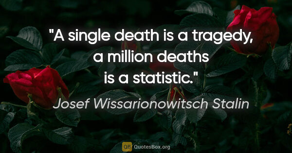 "Josef Wissarionowitsch Stalin Zitat: ""A single death is a tragedy, a million deaths is a statistic."""