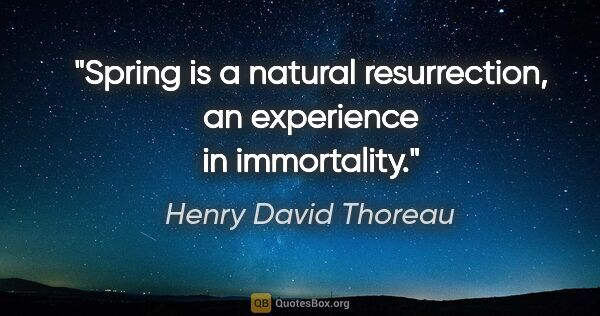 "Henry David Thoreau Zitat: ""Spring is a natural resurrection, an experience in immortality."""