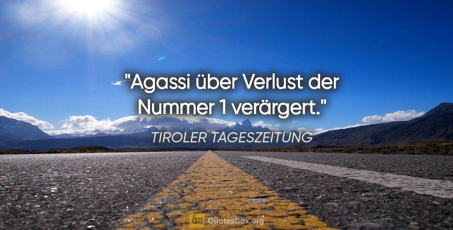"TIROLER TAGESZEITUNG Zitat: ""Agassi über Verlust der Nummer 1 verärgert."""