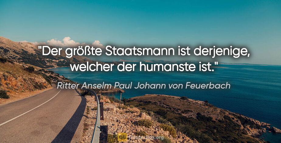 """Ritter Anselm Paul Johann von Feuerbach Zitat: """"Der größte Staatsmann ist derjenige, welcher der humanste ist."""""""