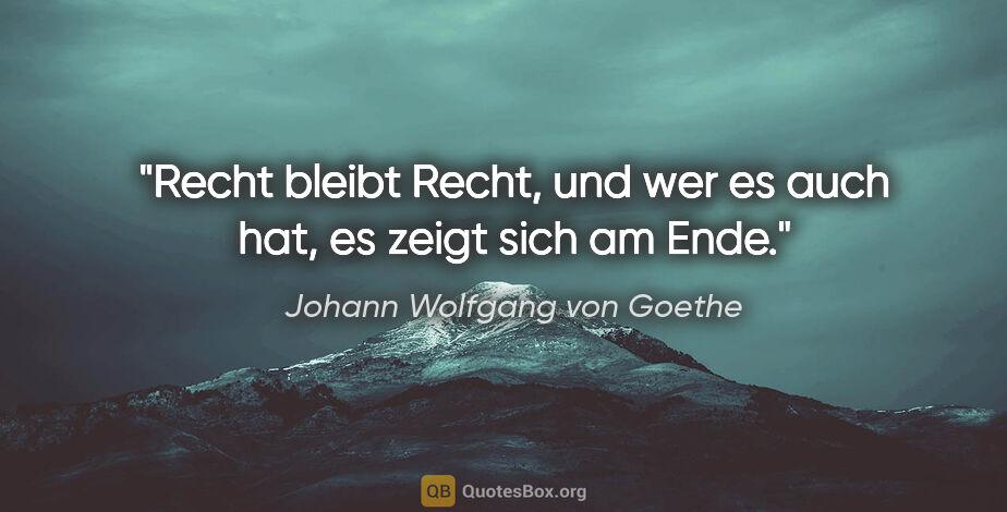 """Johann Wolfgang von Goethe Zitat: """"Recht bleibt Recht, und wer es auch hat, es zeigt sich am Ende."""""""