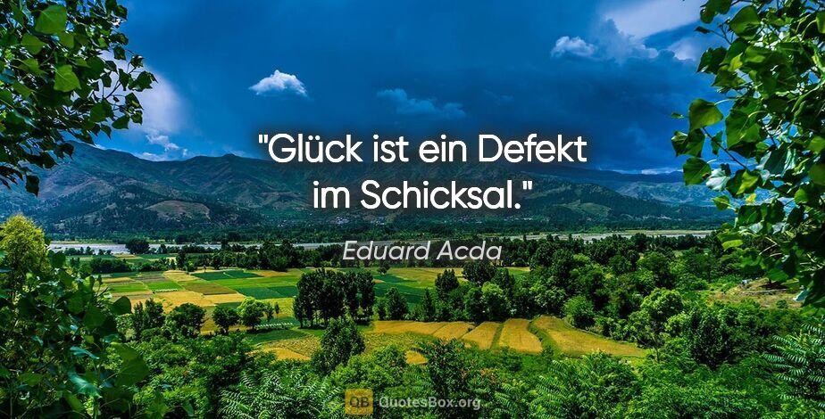 """Eduard Acda Zitat: """"Glück ist ein Defekt im Schicksal."""""""