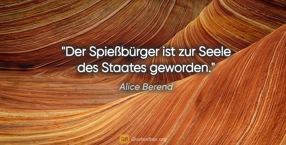 """Alice Berend Zitat: """"Der Spießbürger ist zur Seele des Staates geworden."""""""