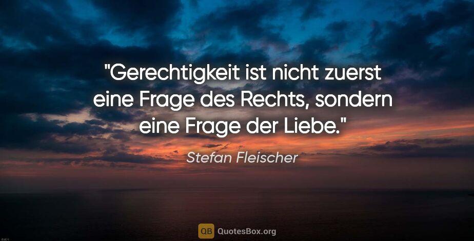 """Stefan Fleischer Zitat: """"Gerechtigkeit ist nicht zuerst eine Frage des Rechts, sondern..."""""""