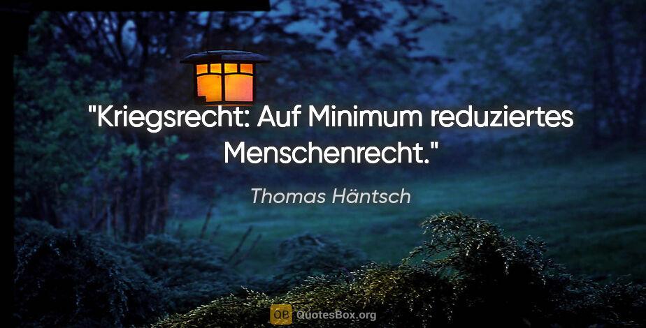 """Thomas Häntsch Zitat: """"Kriegsrecht: Auf Minimum reduziertes Menschenrecht."""""""