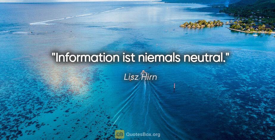 """Lisz Hirn Zitat: """"Information ist niemals neutral."""""""
