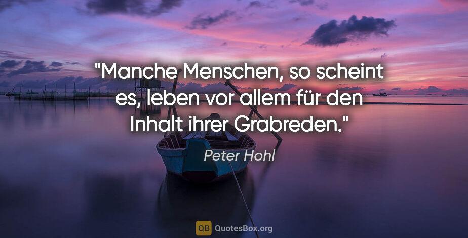 """Peter Hohl Zitat: """"Manche Menschen, so scheint es, leben vor allem für den Inhalt..."""""""