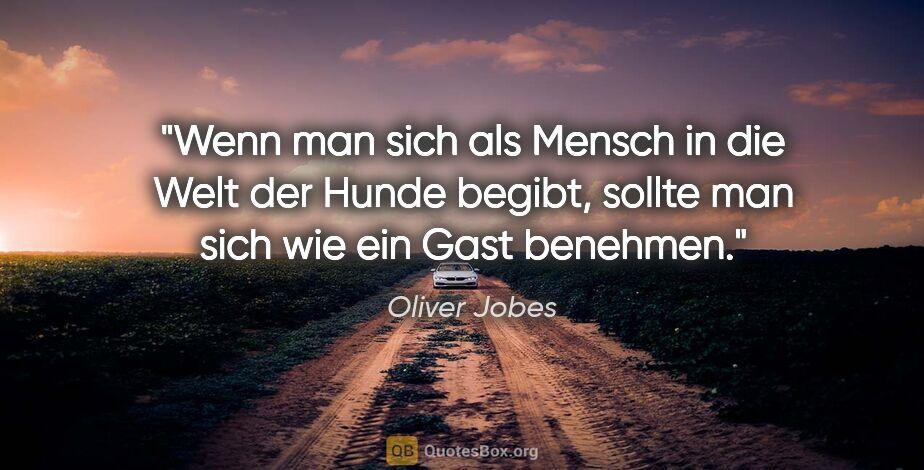 """Oliver Jobes Zitat: """"Wenn man sich als Mensch in die Welt der Hunde begibt, sollte..."""""""