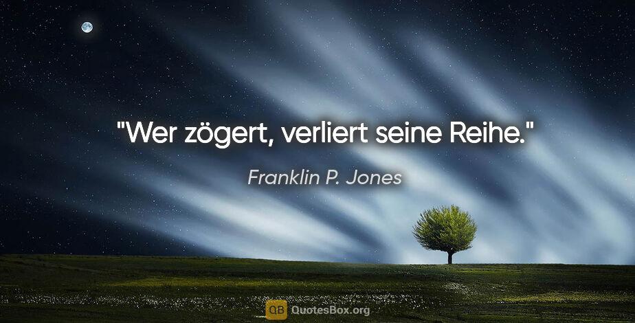 """Franklin P. Jones Zitat: """"Wer zögert, verliert seine Reihe."""""""