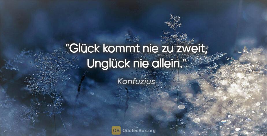 """Konfuzius Zitat: """"Glück kommt nie zu zweit, Unglück nie allein."""""""