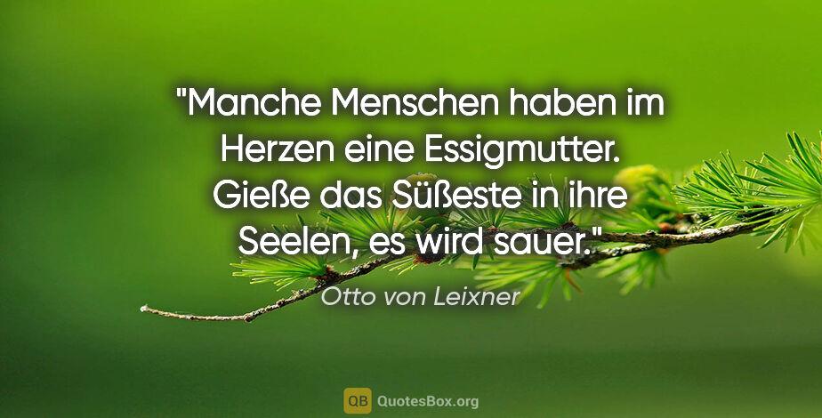 """Otto von Leixner Zitat: """"Manche Menschen haben im Herzen eine Essigmutter. Gieße das..."""""""