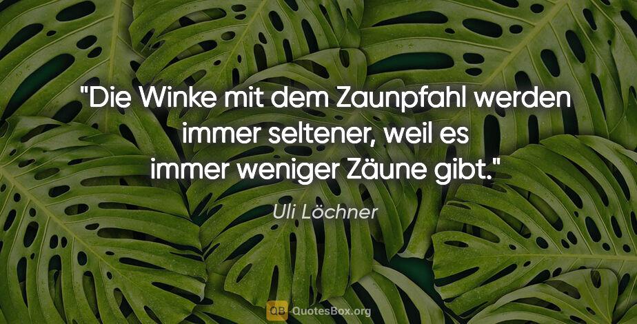 """Uli Löchner Zitat: """"Die Winke mit dem Zaunpfahl werden immer seltener, weil es..."""""""