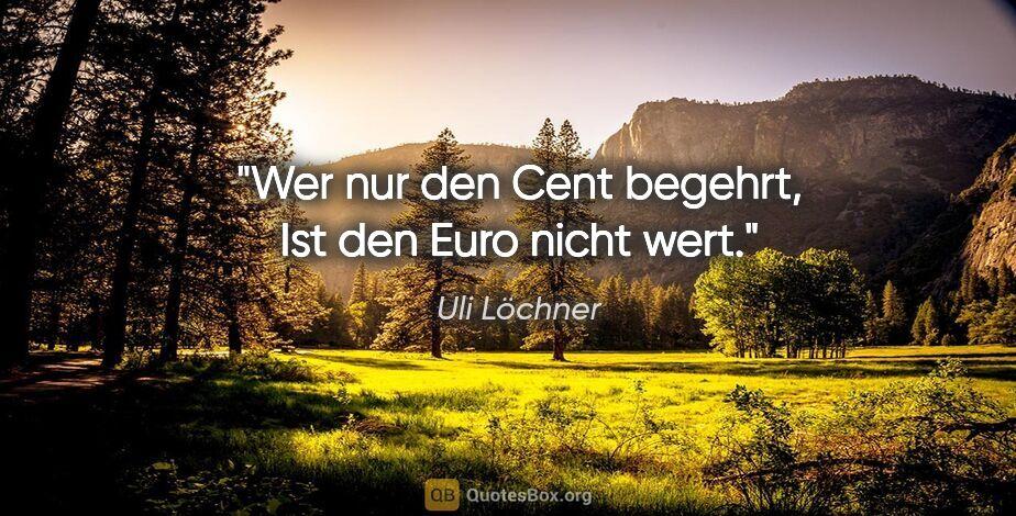 """Uli Löchner Zitat: """"Wer nur den Cent begehrt, Ist den Euro nicht wert."""""""
