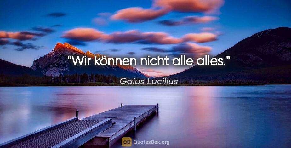 """Gaius Lucilius Zitat: """"Wir können nicht alle alles."""""""