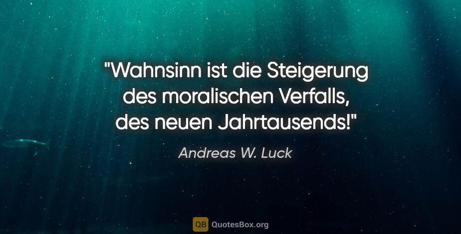 """Andreas W. Luck Zitat: """"Wahnsinn ist die Steigerung des moralischen Verfalls, des..."""""""