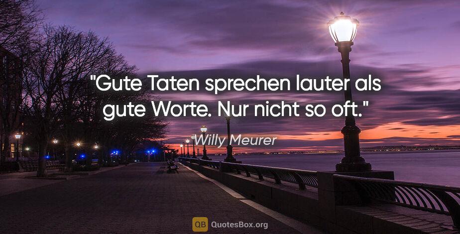 """Willy Meurer Zitat: """"Gute Taten sprechen lauter als gute Worte. Nur nicht so oft."""""""