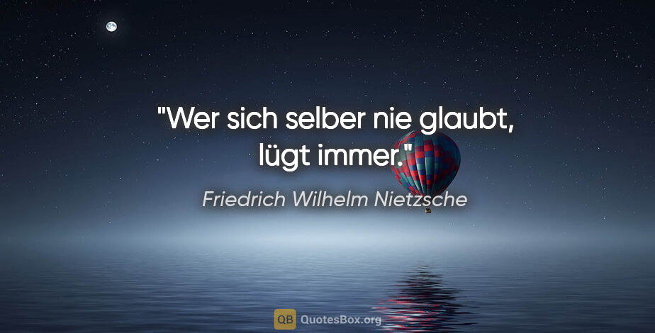 """Friedrich Wilhelm Nietzsche Zitat: """"Wer sich selber nie glaubt, lügt immer."""""""