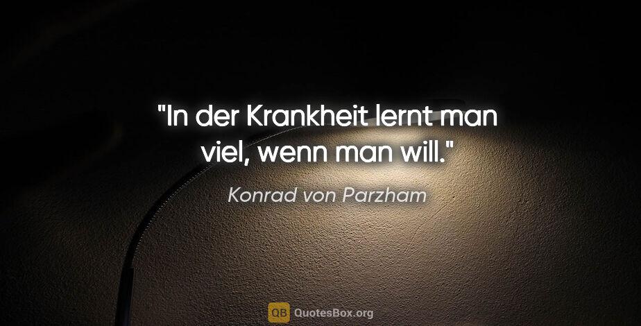 """Konrad von Parzham Zitat: """"In der Krankheit lernt man viel, wenn man will."""""""
