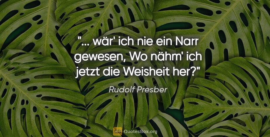 """Rudolf Presber Zitat: """" wär' ich nie ein Narr gewesen, Wo nähm' ich jetzt die..."""""""