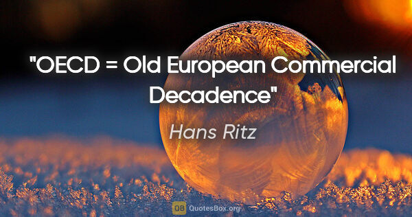 "Hans Ritz Zitat: ""OECD = Old European Commercial Decadence"""