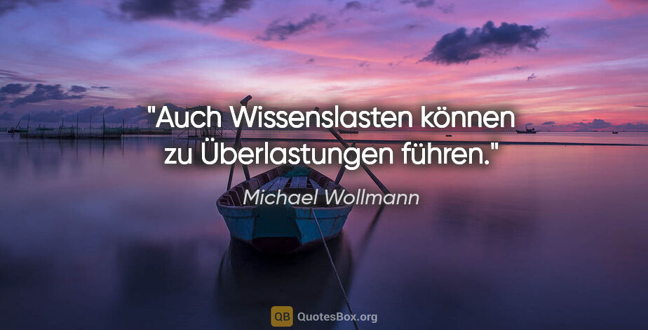 """Michael Wollmann Zitat: """"Auch Wissenslasten können zu Überlastungen führen."""""""