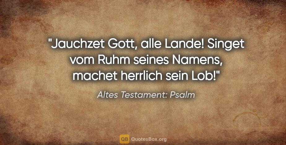 """Altes Testament: Psalm Zitat: """"Jauchzet Gott, alle Lande! Singet vom Ruhm seines Namens,..."""""""