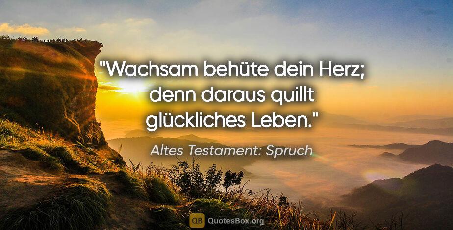 """Altes Testament: Spruch Zitat: """"Wachsam behüte dein Herz; denn daraus quillt glückliches Leben."""""""