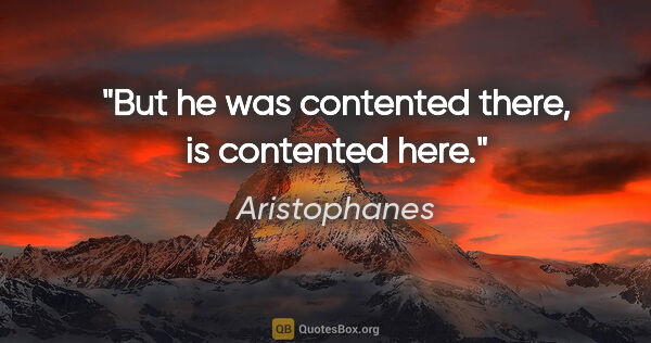 "Aristophanes Zitat: ""But he was contented there, is contented here."""